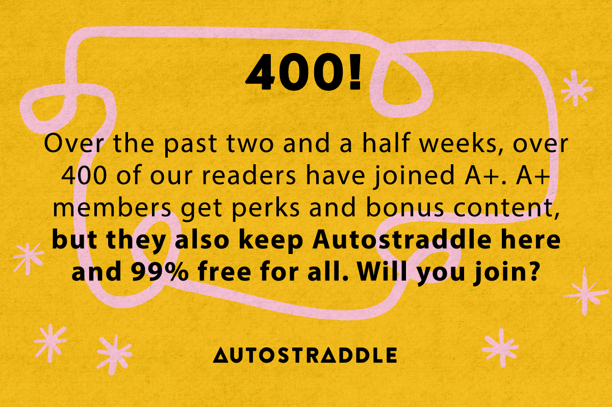400! Over the past two and a half weeks, over 400 of our readers have joined A+. A+ members get perks and bonus content, but they also keep Autostraddle here and 99% free for all. Will you join?