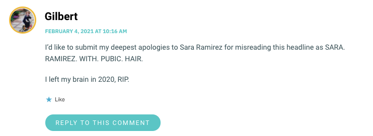 I'd like to submit my deepest apologies to Sara Ramirez for misreading this headline as SARA. RAMIREZ. WITH. PUBIC. HAIR. I left my brain in 2020, RIP.