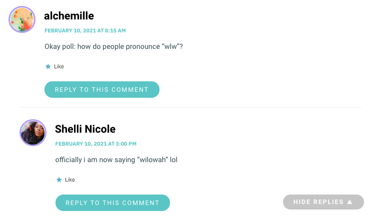 "Alchemille: Ok a poll, how to people prounounce wlw? Shelli: officially i am now saying ""wilowah"" lol"