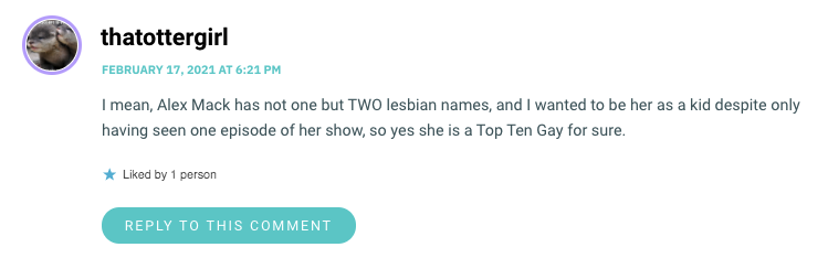 I mean, Alex Mack has not one but TWO lesbian names, and I wanted to be her as a kid despite only having seen one episode of her show, so yes she is a Top Ten Gay for sure.