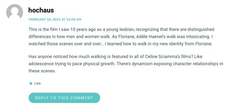 This is the film I saw 10 years ago as a young lesbian, recognizing that there are distinguished differences in how men and women walk. As Floriane, Adèle Haenel's walk was intoxicating. I watched those scenes over and over… I learned how to walk in my new identity from Floriane. Has anyone noticed how much walking is featured in all of Celine Sciamma's films? Like adolescence trying to pace physical growth. There's dynamism exposing character relationships in these scenes.