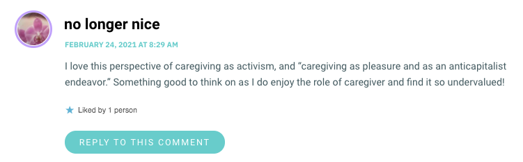 """I love this perspective of caregiving as activism, and """"caregiving as pleasure and as an anticapitalist endeavor."""" Something good to think on as I do enjoy the role of caregiver and find it so undervalued!"""
