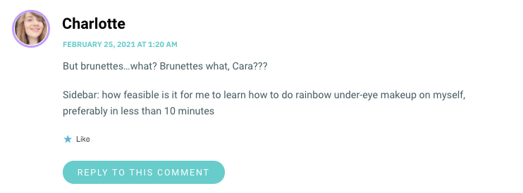 But brunettes…what? Brunettes what, Cara??? Sidebar: how feasible is it for me to learn how to do rainbow under-eye makeup on myself, preferably in less than 10 minutes