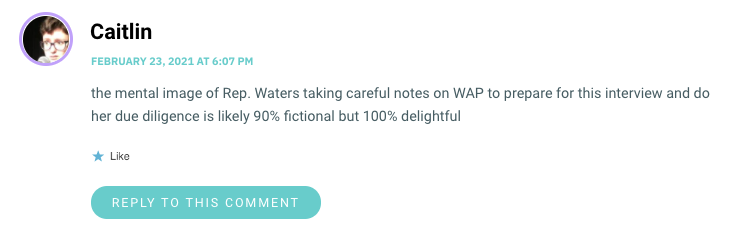 the mental image of Rep. Waters taking careful notes on WAP to prepare for this interview and do her due diligence is likely 90% fictional but 100% delightful