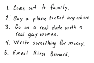 Heather's lst reads: 1. Come out to family. 2. Buy a plane ticket anywhere. 3. Go on a real date with a real gay woman. 4. Write something for money. 5. Email Riese Bernard.