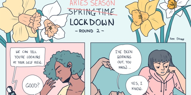 """In a hand drawn comic in pastel colors the title says """"Aries Season"""" crossed out to read """"Lockdown Round 2."""" Underneath a femme Aries is caught staring at themselves during a zoom call, while a masc Aries bores their friend by talking about how much they've been working out."""