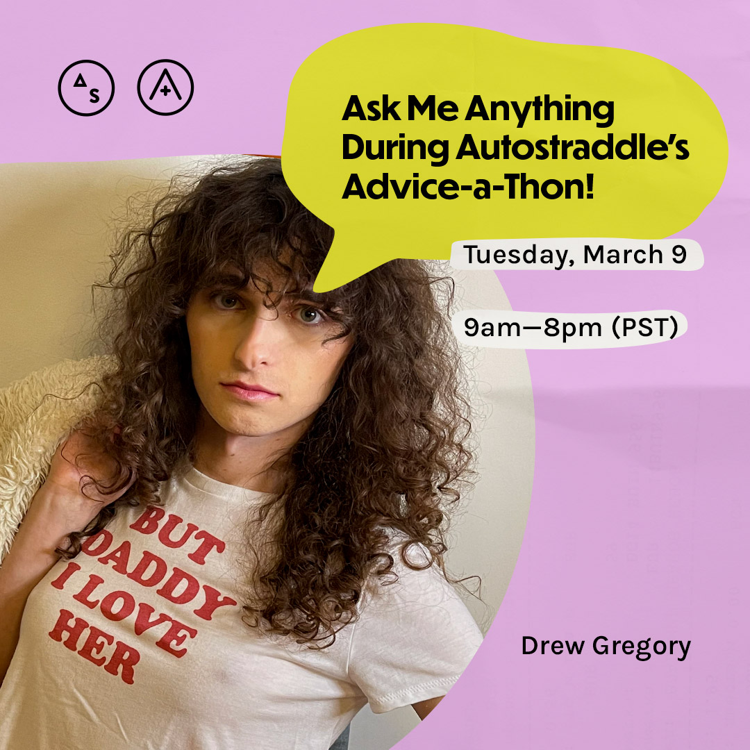 """Drew has long curly brown hair and bangs, her shirt reads """"But Daddy I love her."""" around her is the following copy: Ask Me Anything During Autostraddle's Advice-a-Thon! Tuesday March 9th, 9am — 8pm PST"""