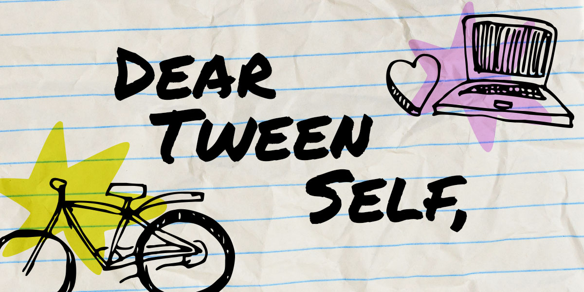 "The graphic reads: ""Dear tween self"" on a notebook paper style background with a doodle of a bicycle and a laptop and a heart. it evokes tweenness"