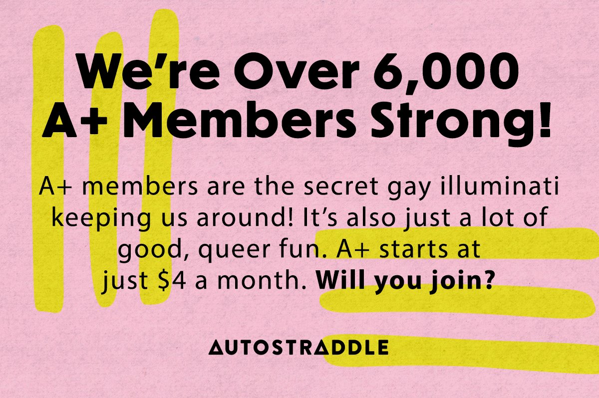 We're Over 6000 A+ Members Strong! A+ members are the secret gay illuminati keeping us around! It's also just a lot of good, queer fun. A+ starts at just $4 a month. Will you join?