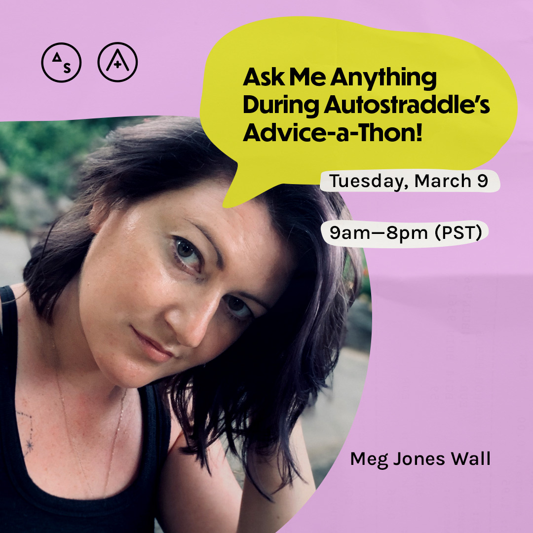 Meg is in a black tank top with her hair swept to side, the copy reads: Ask Me Anything During Autostraddle's Advice-a-Thon! Tuesday March 9th, 9am — 8pm PST