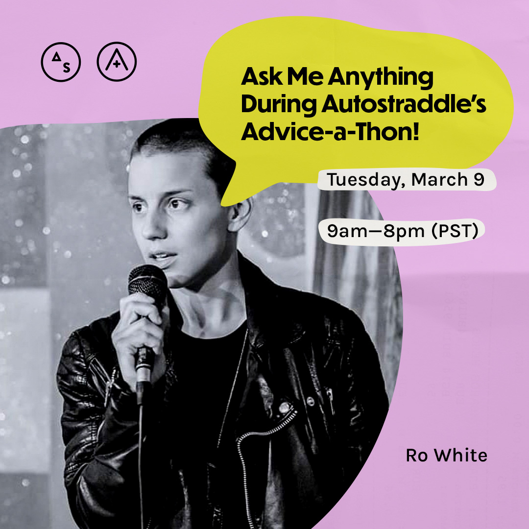 Ro is in a black and white photo holding a microphone, they have a shaved head, the copy reads: Ask Me Anything During Autostraddle's Advice-a-Thon! Tuesday March 9th, 9am — 8pm PST