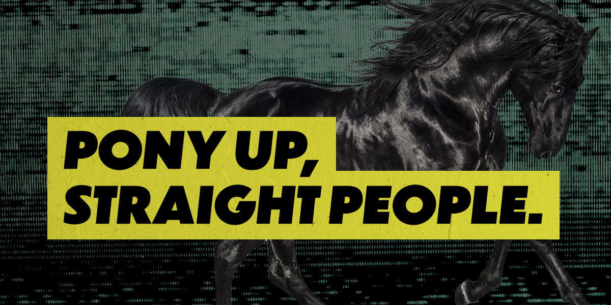 Dark green background with a black horse running across the scene, overlaid with the words Pony Up, Straight People