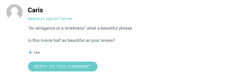 """""""An arrogance or a loneliness"""" what a beautiful phrase Is this movie half as beautiful as your review?"""