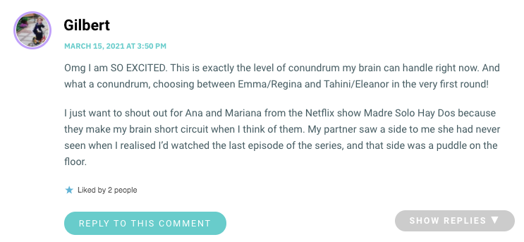 Omg I am SO EXCITED. This is exactly the level of conundrum my brain can handle right now. And what a conundrum, choosing between Emma/Regina and Tahini/Eleanor in the very first round! I just want to shout out for Ana and Mariana from the Netflix show Madre Solo Hay Dos because they make my brain short circuit when I think of them. My partner saw a side to me she had never seen when I realised I'd watched the last episode of the series, and that side was a puddle on the floor.