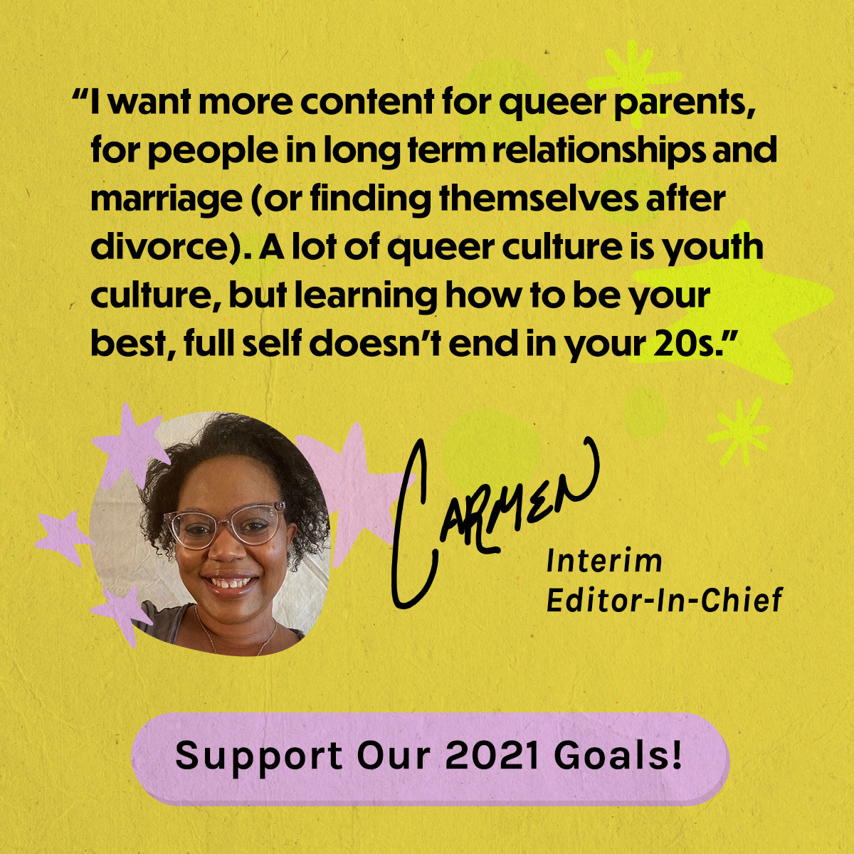 I want more content for queer parents, for people in long term relationships and marriage (or finding themselves after divorce). A lot of queer culture is youth culture, but learning how to be your best, full self doesn't end in your 20's. - by Carmen, Interim Editor-in-Chief. Support Our 2021 Goals!