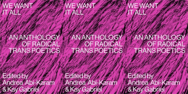 Three repeating images of the cover of We Want It All: An Anthology of Radical Trans Poetics, with white text printed on a pink&black scribbled background