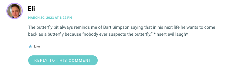 "The butterfly bit always reminds me of Bart Simpson saying that in his next life he wants to come back as a butterfly because ""nobody ever suspects the butterfly."" *insert evil laugh*"