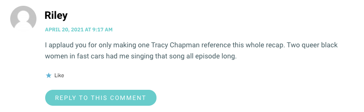 I applaud you for only making one Tracy Chapman reference this whole recap. Two queer black women in fast cars had me singing that song all episode long.