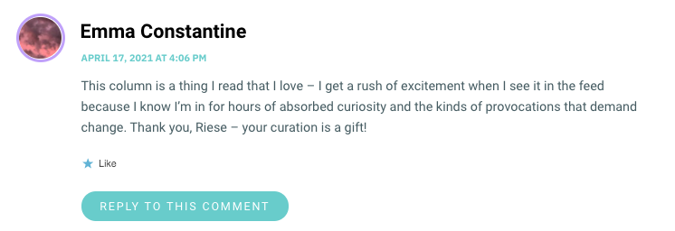 This column is a thing I read that I love – I get a rush of excitement when I see it in the feed because I know I'm in for hours of absorbed curiosity and the kinds of provocations that demand change. Thank you, Riese – your curation is a gift!