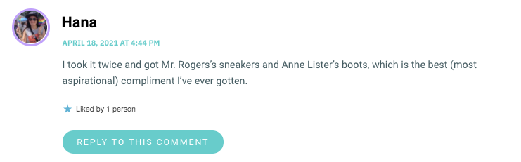 I took it twice and got Mr. Rogers's sneakers and Anne Lister's boots, which is the best (most aspirational) compliment I've ever gotten.
