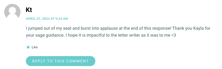 I jumped out of my seat and burst into applause at the end of this response! Thank you Kayla for your sage guidance. I hope it is impactful to the letter writer as it was to me <3