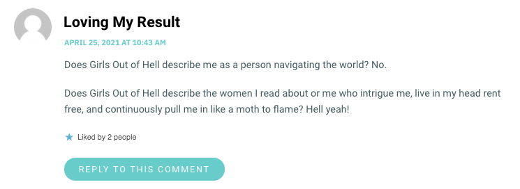 Does Girls Out of Hell describe me as a person navigating the world? No. Does Girls Out of Hell describe the women I read about or me who intrigue me, live in my head rent free, and continuously pull me in like a moth to flame? Hell yeah!