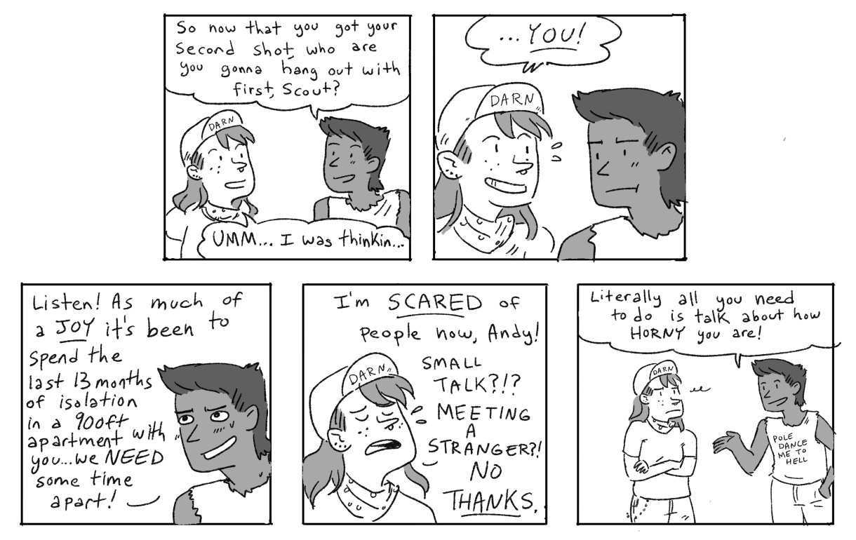 """In a five panel black and white comic, Ari asks Scout, now that you have your second shot, who do you want to hang out with? Scout responds, """"YOU!"""" Ari notes that after 13 months in isolation, they probably need time apart. But Scout is scared of people, now! Ari jokes that all they've talked about is how horny they are!"""