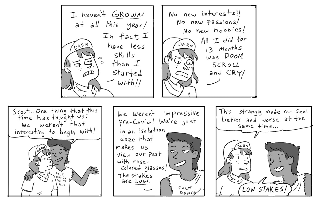 In response to the joke about being horny, Scout complains that they haven't grown at all this year. Ari responds that if there's one thing the pandemic has taught them, it's that they weren't that interesting to begin with. And strangely, you know what? The LOW STAKES helps make Scout feel instantly better!