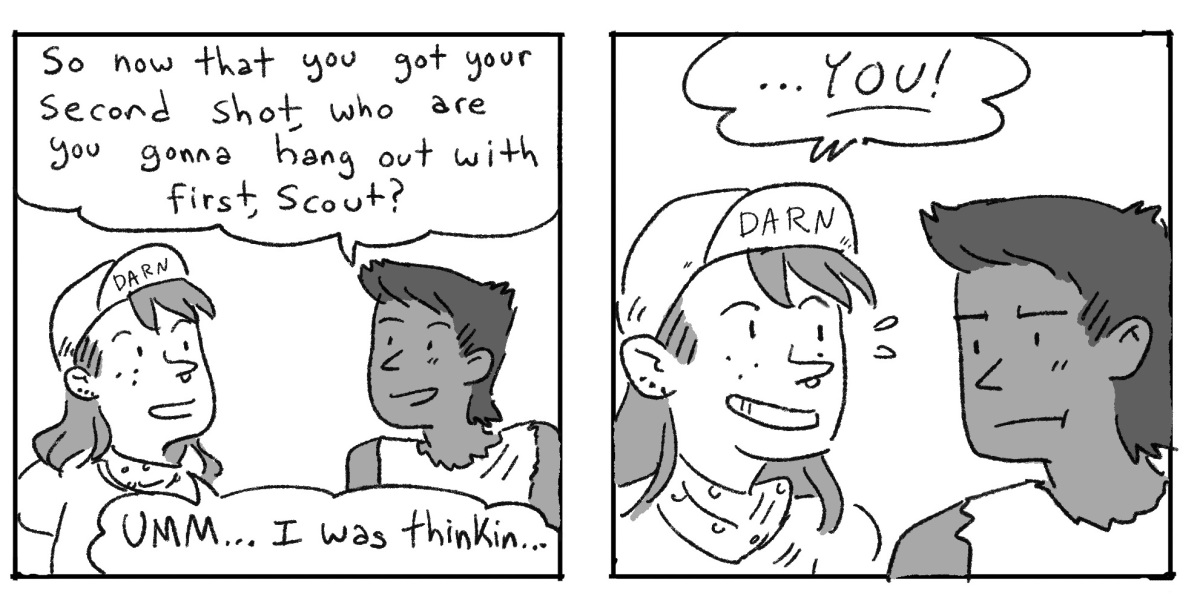 """In a two panel black and white comic, Ari asks Scout, now that you have your second shot, who do you want to hang out with? Scout responds, """"YOU!"""""""