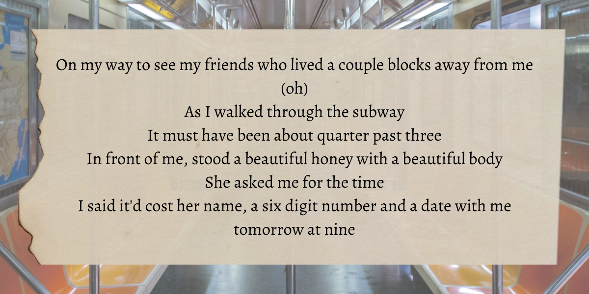 """Image shows a photo of a subway with lyrics overlaid that say """"On my way to see my friends who lived a couple blocks away from me (oh) As I walked through the subway It must have been about quarter past three In front of me, stood a beautiful honey with a beautiful body She asked me for the time I said it'd cost her name, a six digit number and a date with me tomorrow at nine"""""""