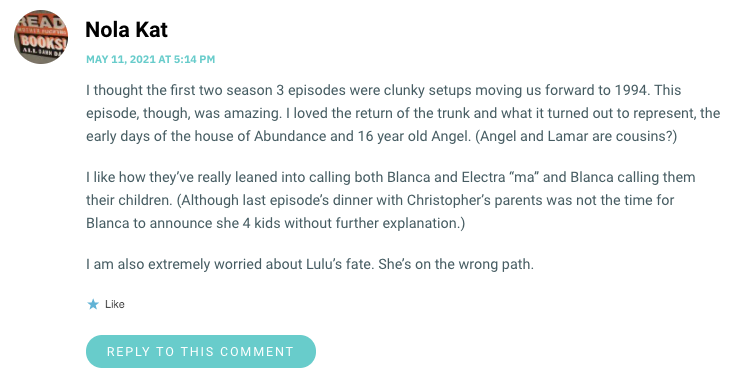 """I thought the first two season 3 episodes were clunky setups moving us forward to 1994. This episode, though, was amazing. I loved the return of the trunk and what it turned out to represent, the early days of the house of Abundance and 16 year old Angel. (Angel and Lamar are cousins?) I like how they've really leaned into calling both Blanca and Electra """"ma"""" and Blanca calling them their children. (Although last episode's dinner with Christopher's parents was not the time for Blanca to announce she 4 kids without further explanation.) I am also extremely worried about Lulu's fate. She's on the wrong path."""