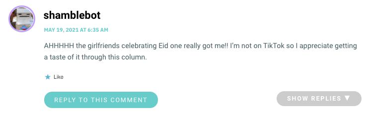 AHHHHH the girlfriends celebrating Eid one really got me!! I'm not on TikTok so I appreciate getting a taste of it through this column.