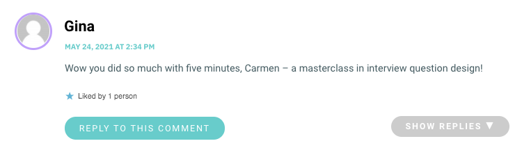 Wow you did so much with five minutes, Carmen – a masterclass in interview question design!