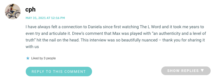 """I have always felt a connection to Daniela since first watching The L Word and it took me years to even try and articulate it. Drew's comment that Max was played with """"an authenticity and a level of truth"""" hit the nail on the head. This interview was so beautifully nuanced – thank you for sharing it with us"""