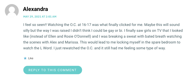 I feel so seen!! Watching the O.C. at 16-17 was what finally clicked for me. Maybe this will sound silly but the way I was raised I didn't think I could be gay or bi. I finally saw girls on TV that I looked like (instead of Ellen and Rosie O'Donnell) and I was breaking a sweat with bated breath watching the scenes with Alex and Marissa. This would lead to me locking myself in the spare bedroom to watch the L Word. I just rewatched the O.C. and it still had me feeling some type of way.