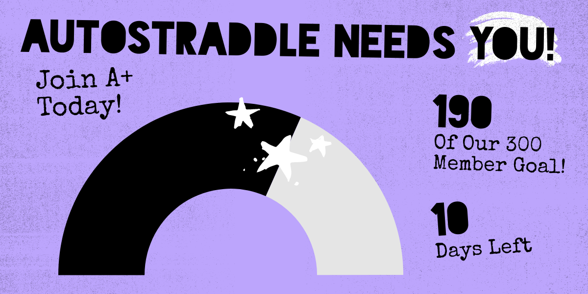 Autostraddle Needs You! Join A+ Today! 190 of our 300 Member Goal! 10 Days Left!