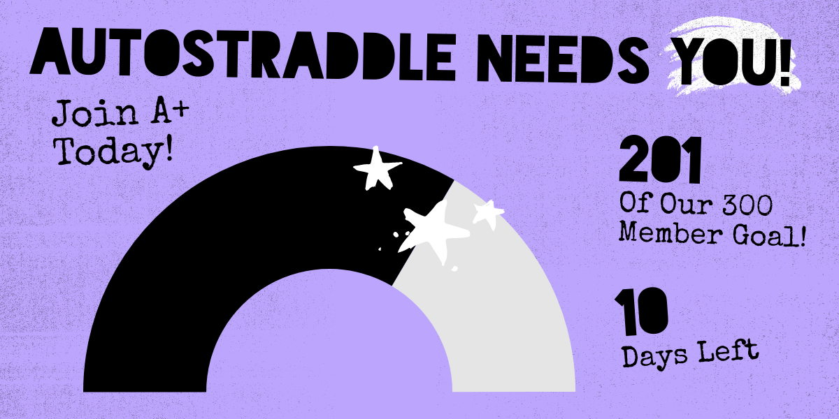 Autostraddle Needs You! Join A+ Today! 201 of our 300 member goal. 10 days left.