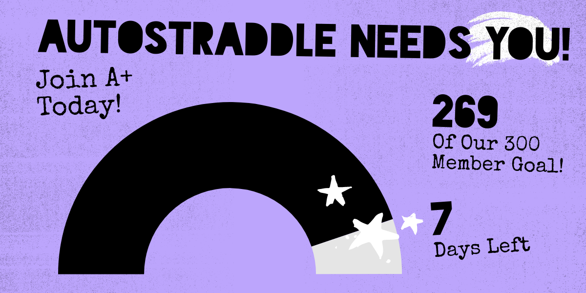 Autostraddle Needs You! Join A+ Today! 269 of our 300 member goal! 7 days left