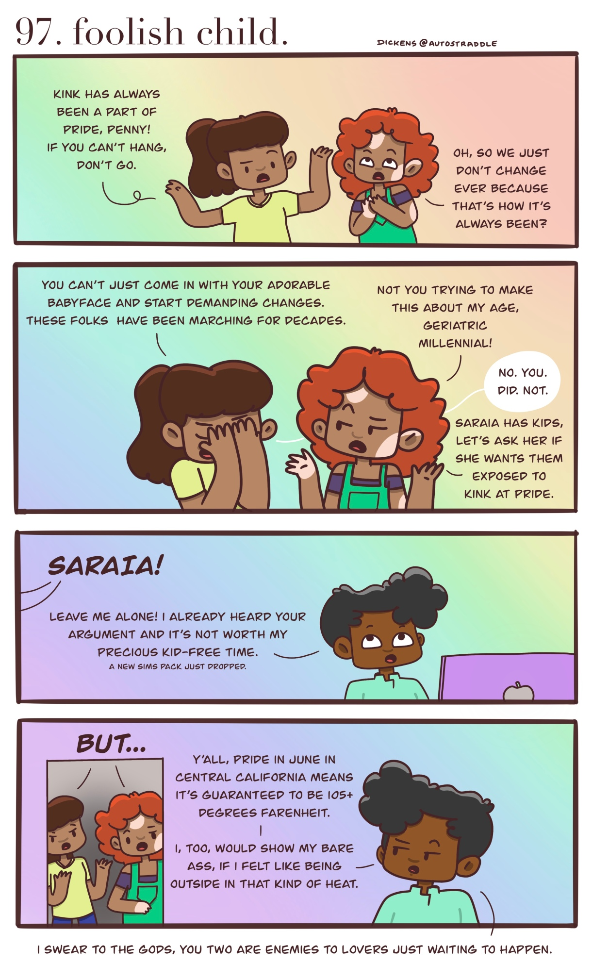"""In a four panel comic, Two friends talk against a rainbow background: """"Kink has always been a part of Pride, Penny! If you can't hang, don't go."""" / """"Oh, so we just don't change ever because that's how it's always been?""""They ask Dickens to chime in, who adds: """" """"Pride in June in central California means it's guaranteed to be 105+ degrees Fahrenheit. I, too, would show my bare ass, if I felt like being outside in that kind of heat."""""""