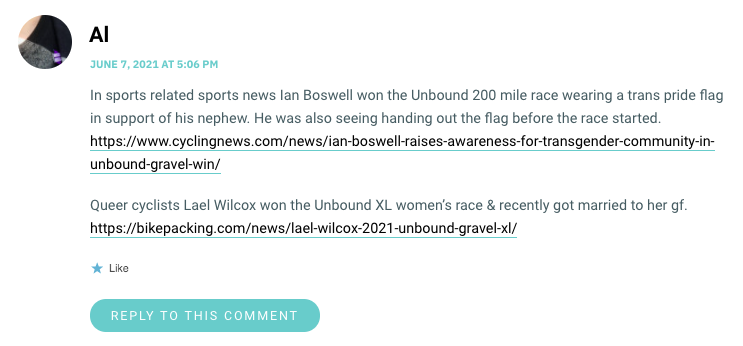 In sports related sports news Ian Boswell won the Unbound 200 mile race wearing a trans pride flag in support of his nephew. He was also seeing handing out the flag before the race started. https://www.cyclingnews.com/news/ian-boswell-raises-awareness-for-transgender-community-in-unbound-gravel-win/ Queer cyclists Lael Wilcox won the Unbound XL women's race & recently got married to her gf. https://bikepacking.com/news/lael-wilcox-2021-unbound-gravel-xl/