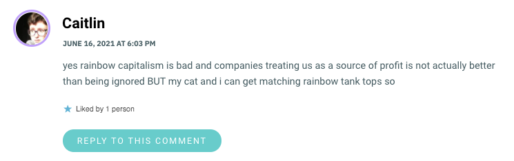 yes rainbow capitalism is bad and companies treating us as a source of profit is not actually better than being ignored BUT my cat and i can get matching rainbow tank tops so