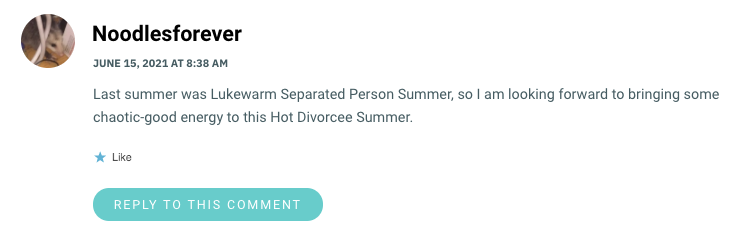 Last summer was Lukewarm Separated Person Summer, so I am looking forward to bringing some chaotic-good energy to this Hot Divorcee Summer.