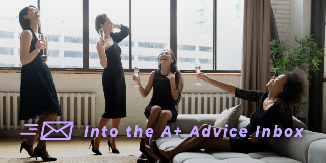 This image reads: Into the A+ Advice Inbox. There are four femme people in black dresses, throwing their heads back and laughing while holding champagne.