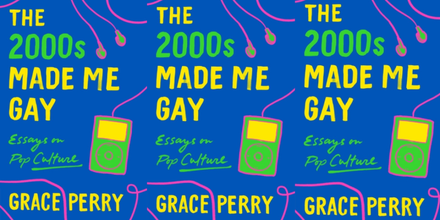 """Image shows the cover of the book with text in neon colors that read """"The 2000's made me gay"""" essays on pop culture by Grace Perry"""