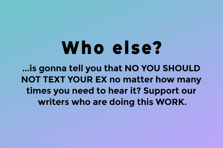 Who else? Is gonna tell you that you should not text your ex no matter how many times you need to hear it. Support our writers who are doing this WORK
