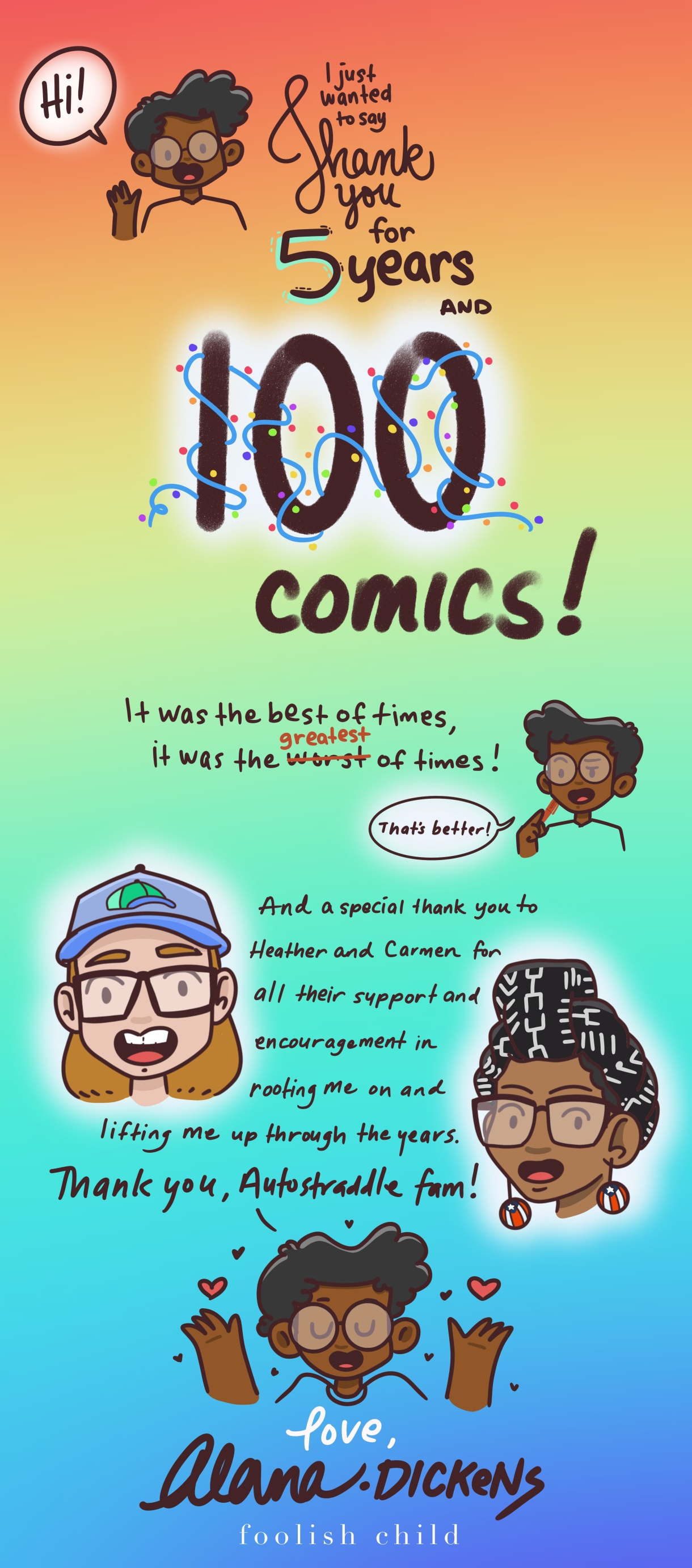"""Against a rainbow background, Dickens waves and says HI! They are excited to celebrate 100 comics, which they are declaring as """"the best of times, and the GREATEST of times."""" In celebration they drew comic versions of their two editors at Autostraddle, Heather and Carmen, and thanked them both for """"all their support and encouragement in rooting me on and lifting me up through the years."""" They end with their hands up and hearts drawn above them, """"Love Alana Dickens, Foolish Child"""""""