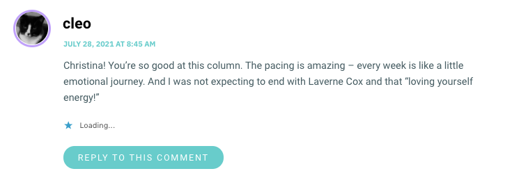 """Christina! You're so good at this column. The pacing is amazing – every week is like a little emotional journey. And I was not expecting to end with Laverne Cox and that """"loving yourself energy!"""""""