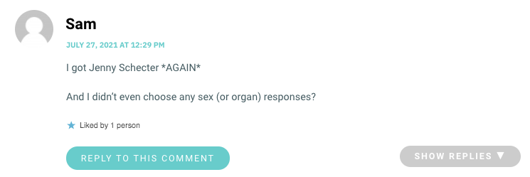 I got Jenny Schecter *AGAIN* And I didn't even choose any sex (or organ) responses?