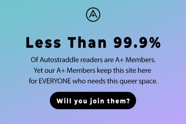 Less Than 99.9% of Autostraddle readers are A+ members. Yet our A+ Members keep this site here, for EVERYONE who needs this queer space. Will you join them?