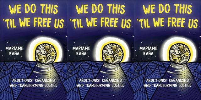 Three repeating images of the cover of Mariame Kaba's We Do This Til We Free Us